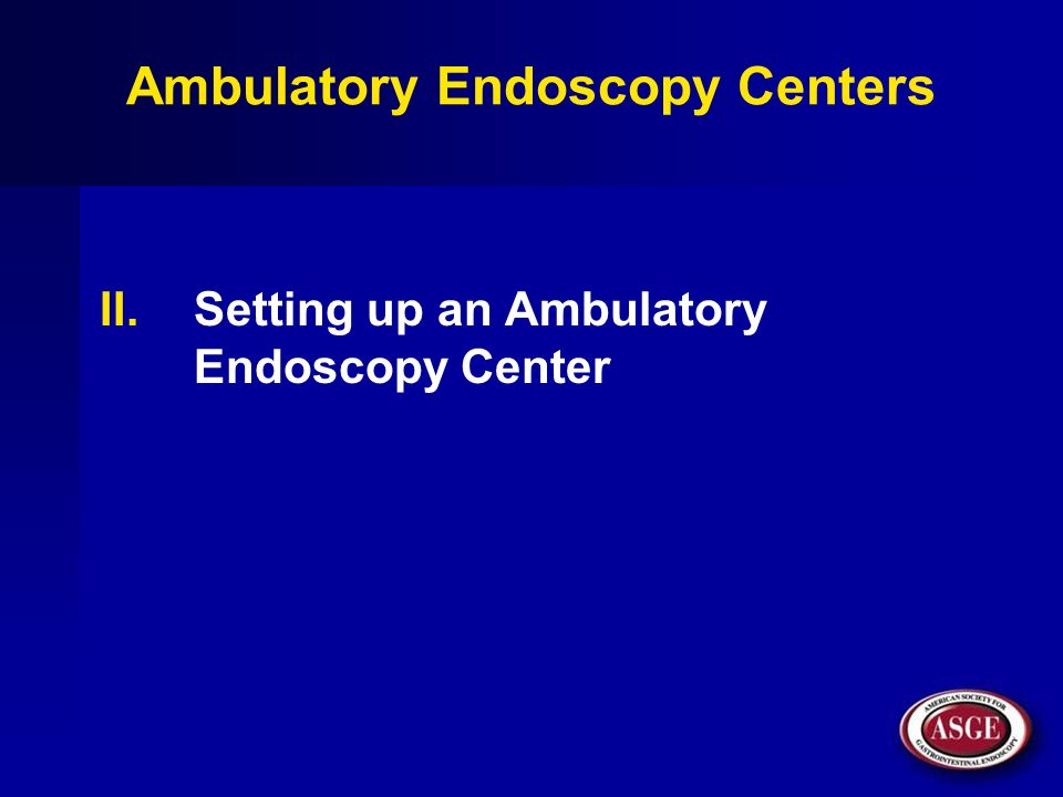 Ambulatory Endoscopy Centers II.Setting up an Ambulatory Endoscopy Center