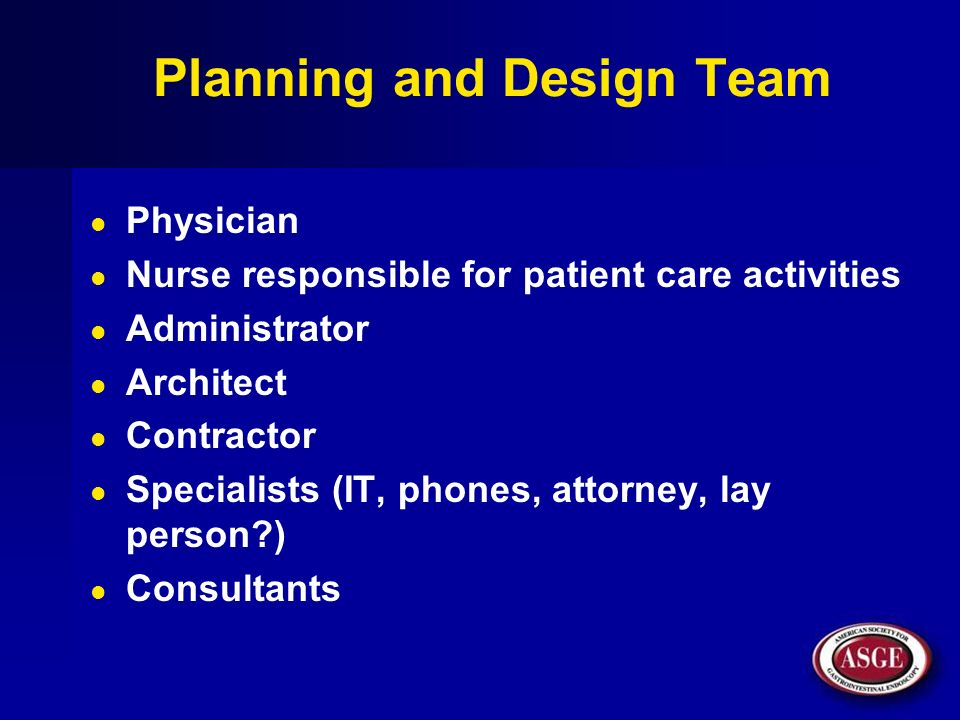 Planning and Design Team Physician Nurse responsible for patient care activities Administrator Architect Contractor Specialists (IT, phones, attorney,