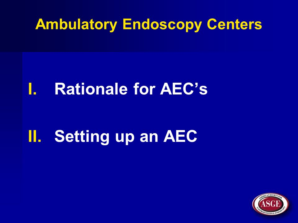 Ambulatory Endoscopy Centers I.Rationale for AECs II.Setting up an AEC