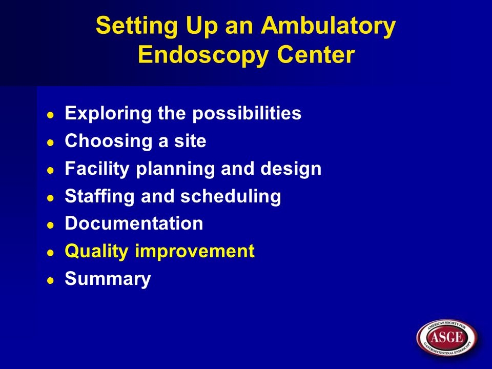 Setting Up an Ambulatory Endoscopy Center Exploring the possibilities Choosing a site Facility planning and design Staffing and scheduling Documentati