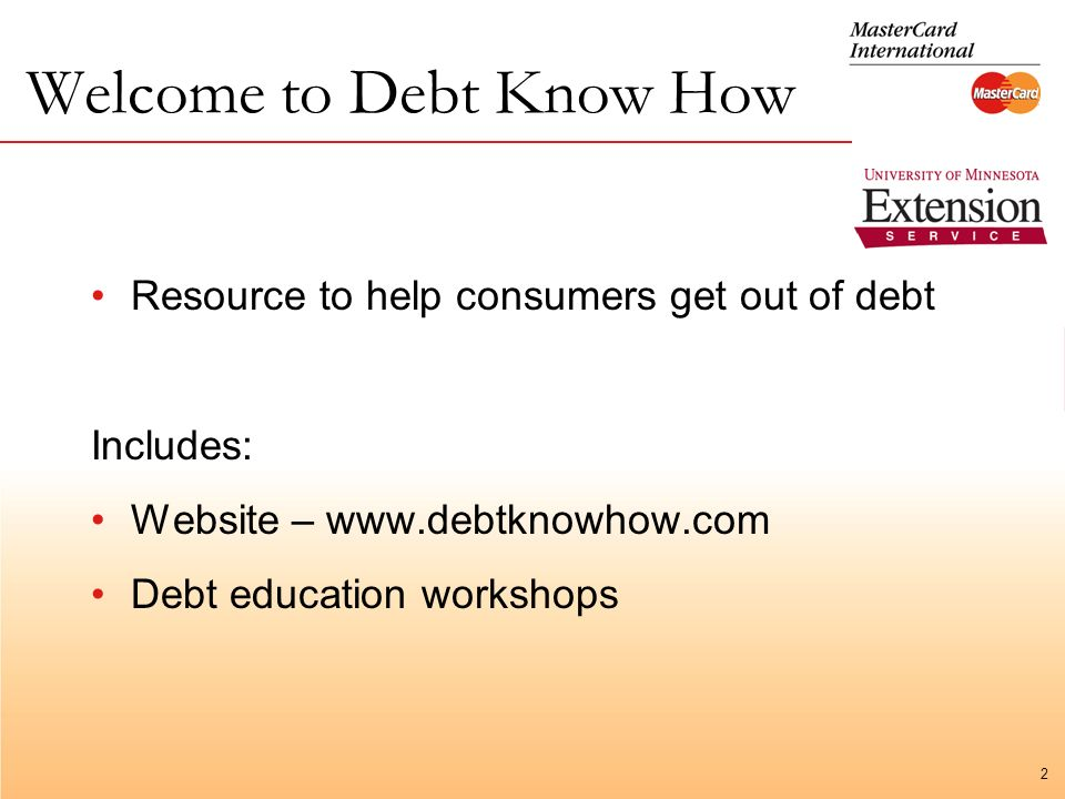 2 Welcome to Debt Know How Resource to help consumers get out of debt Includes: Website –   Debt education workshops
