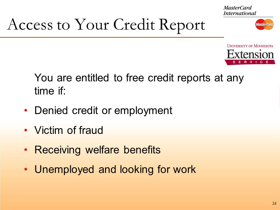 24 Access to Your Credit Report You are entitled to free credit reports at any time if: Denied credit or employment Victim of fraud Receiving welfare benefits Unemployed and looking for work