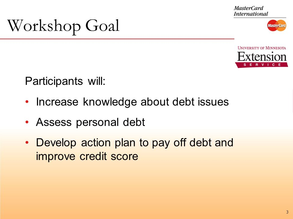 3 Workshop Goal Participants will: Increase knowledge about debt issues Assess personal debt Develop action plan to pay off debt and improve credit score
