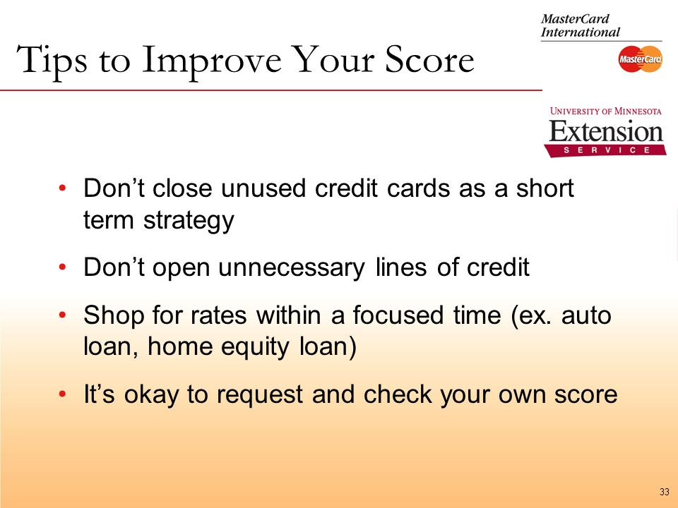 33 Tips to Improve Your Score Dont close unused credit cards as a short term strategy Dont open unnecessary lines of credit Shop for rates within a focused time (ex.