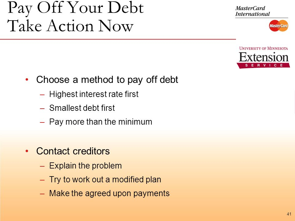 41 Pay Off Your Debt Take Action Now Choose a method to pay off debt –Highest interest rate first –Smallest debt first –Pay more than the minimum Contact creditors –Explain the problem –Try to work out a modified plan –Make the agreed upon payments
