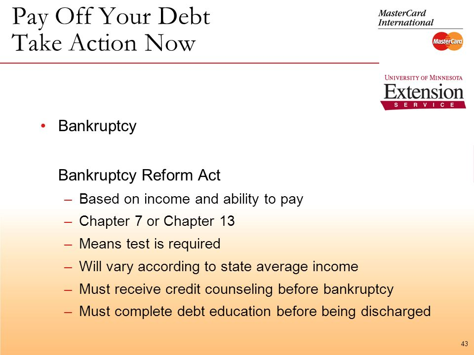 43 Pay Off Your Debt Take Action Now Bankruptcy Bankruptcy Reform Act –Based on income and ability to pay –Chapter 7 or Chapter 13 –Means test is required –Will vary according to state average income –Must receive credit counseling before bankruptcy –Must complete debt education before being discharged