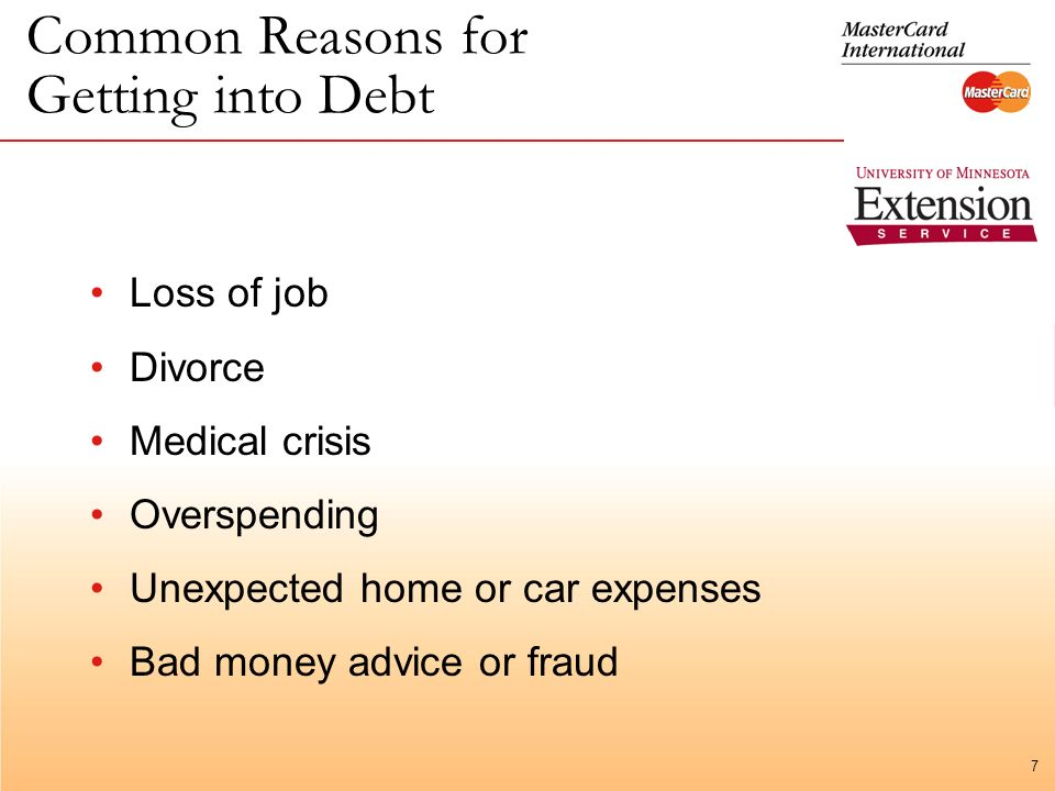 7 Common Reasons for Getting into Debt Loss of job Divorce Medical crisis Overspending Unexpected home or car expenses Bad money advice or fraud