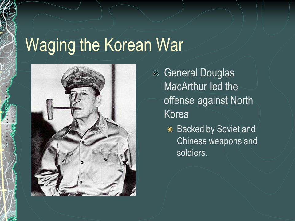 Waging the Korean War General Douglas MacArthur led the offense against North Korea Backed by Soviet and Chinese weapons and soldiers.