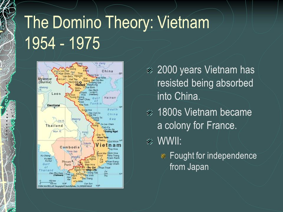 The Domino Theory: Vietnam 1954 - 1975 2000 years Vietnam has resisted being absorbed into China. 1800s Vietnam became a colony for France. WWII: Foug