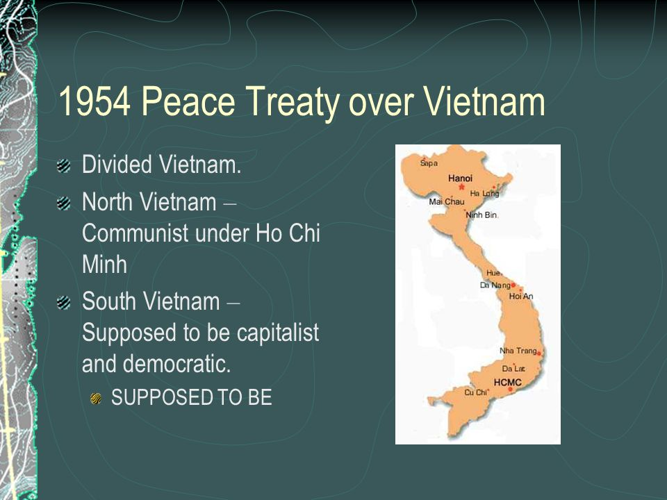 1954 Peace Treaty over Vietnam Divided Vietnam. North Vietnam – Communist under Ho Chi Minh South Vietnam – Supposed to be capitalist and democratic.