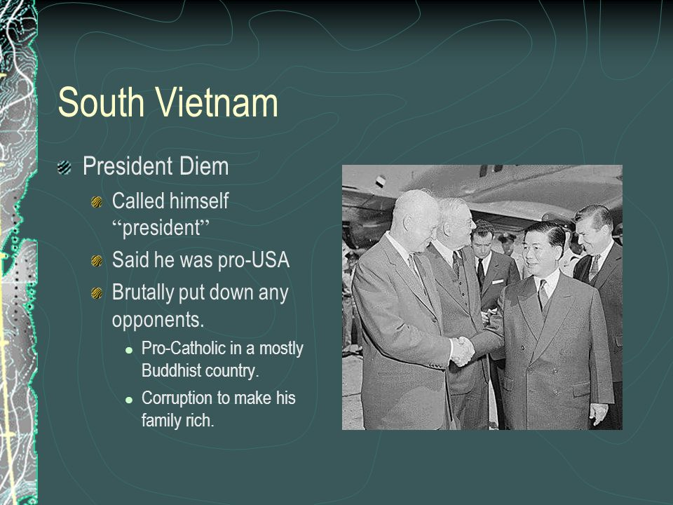 South Vietnam President Diem Called himself president Said he was pro-USA Brutally put down any opponents. Pro-Catholic in a mostly Buddhist country.