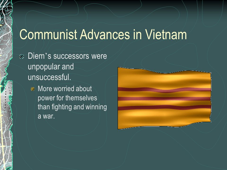 Communist Advances in Vietnam Diem s successors were unpopular and unsuccessful. More worried about power for themselves than fighting and winning a w