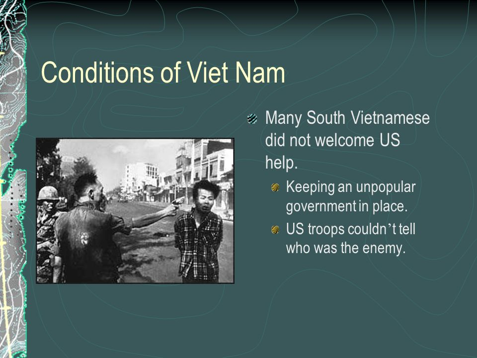 Conditions of Viet Nam Many South Vietnamese did not welcome US help. Keeping an unpopular government in place. US troops couldn t tell who was the en