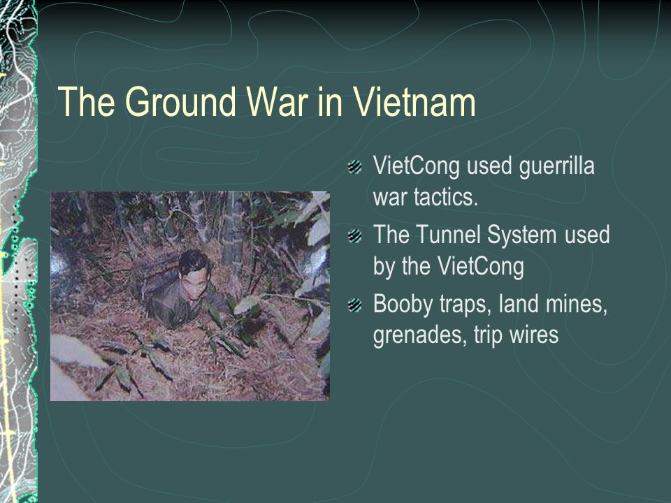 The Ground War in Vietnam VietCong used guerrilla war tactics. The Tunnel System used by the VietCong Booby traps, land mines, grenades, trip wires