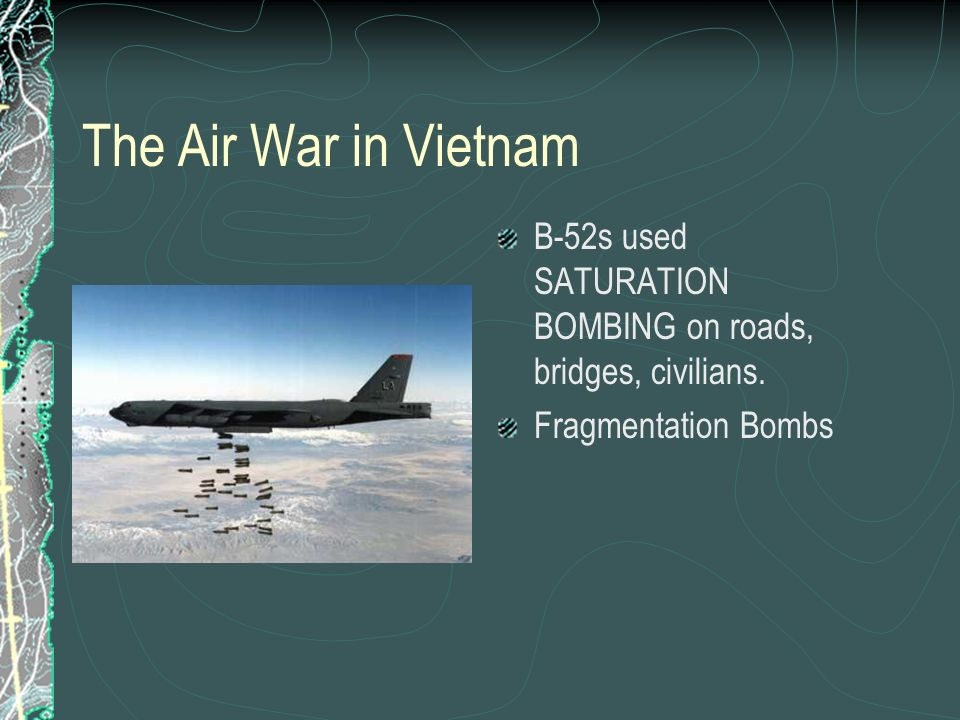 The Air War in Vietnam B-52s used SATURATION BOMBING on roads, bridges, civilians. Fragmentation Bombs