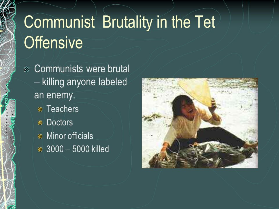 Communist Brutality in the Tet Offensive Communists were brutal – killing anyone labeled an enemy. Teachers Doctors Minor officials 3000 – 5000 killed