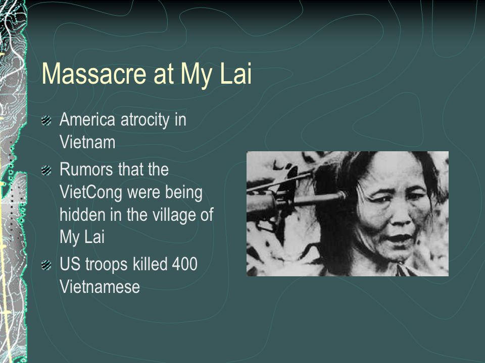 Massacre at My Lai America atrocity in Vietnam Rumors that the VietCong were being hidden in the village of My Lai US troops killed 400 Vietnamese