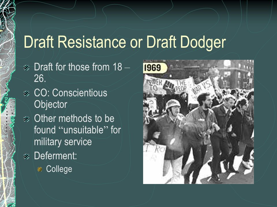 Draft Resistance or Draft Dodger Draft for those from 18 – 26. CO: Conscientious Objector Other methods to be found unsuitable for military service De