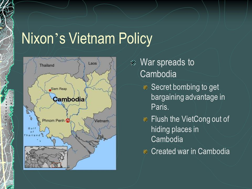 Nixon s Vietnam Policy War spreads to Cambodia Secret bombing to get bargaining advantage in Paris. Flush the VietCong out of hiding places in Cambodi