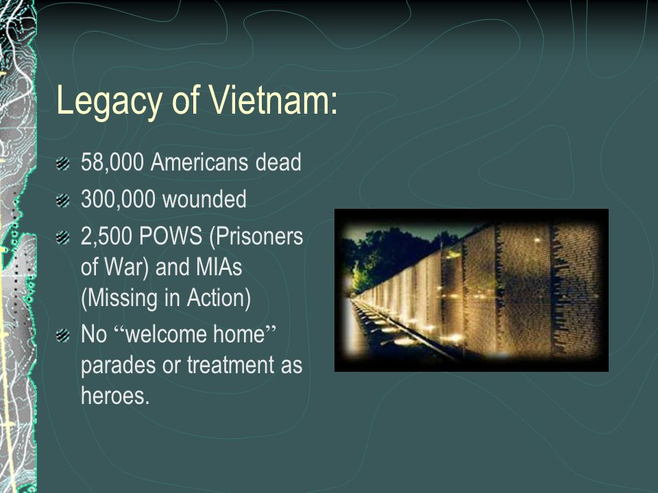 Legacy of Vietnam: 58,000 Americans dead 300,000 wounded 2,500 POWS (Prisoners of War) and MIAs (Missing in Action) No welcome home parades or treatme