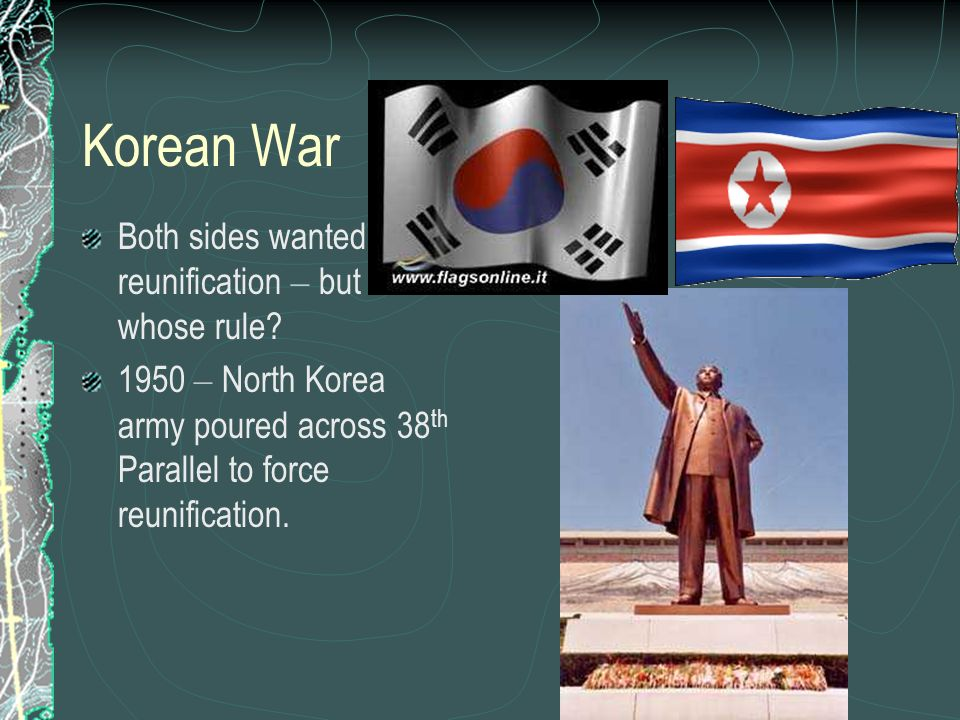 Korean War Both sides wanted reunification – but under whose rule? 1950 – North Korea army poured across 38 th Parallel to force reunification.