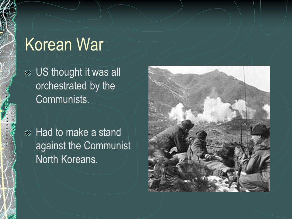 Korean War US thought it was all orchestrated by the Communists. Had to make a stand against the Communist North Koreans.
