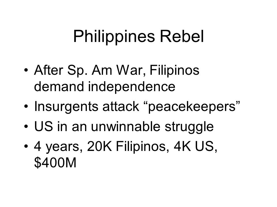 Philippines Rebel After Sp. Am War, Filipinos demand independence Insurgents attack peacekeepers US in an unwinnable struggle 4 years, 20K Filipinos,