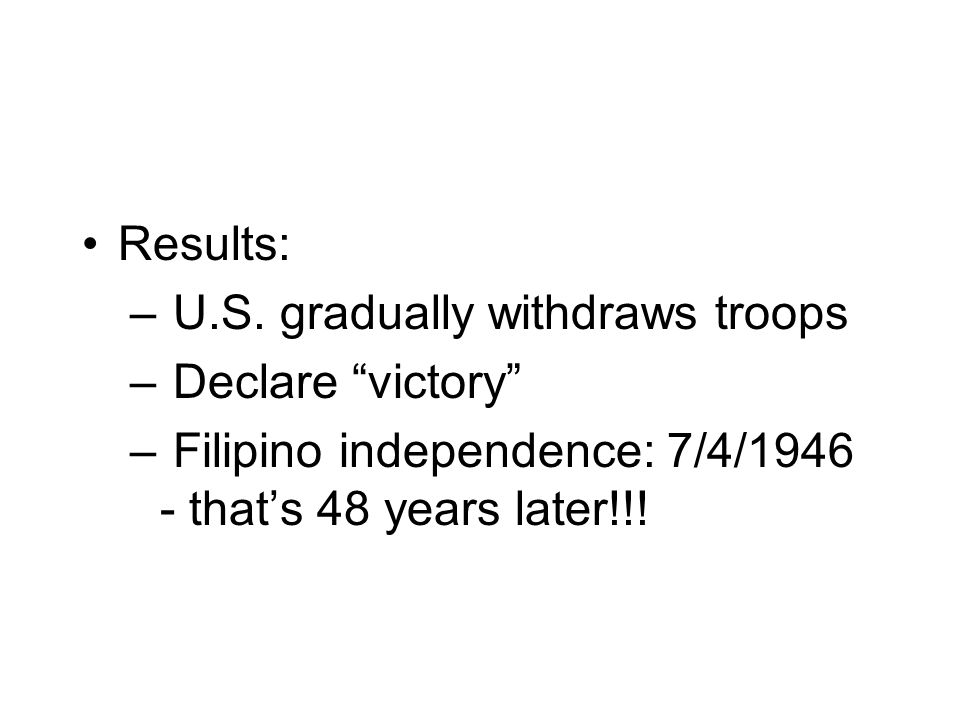 Results: – U.S. gradually withdraws troops – Declare victory – Filipino independence: 7/4/1946 - thats 48 years later!!!