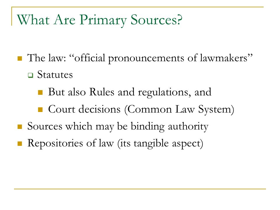 What Are Primary Sources? The law: official pronouncements of lawmakers Statutes But also Rules and regulations, and Court decisions (Common Law Syste
