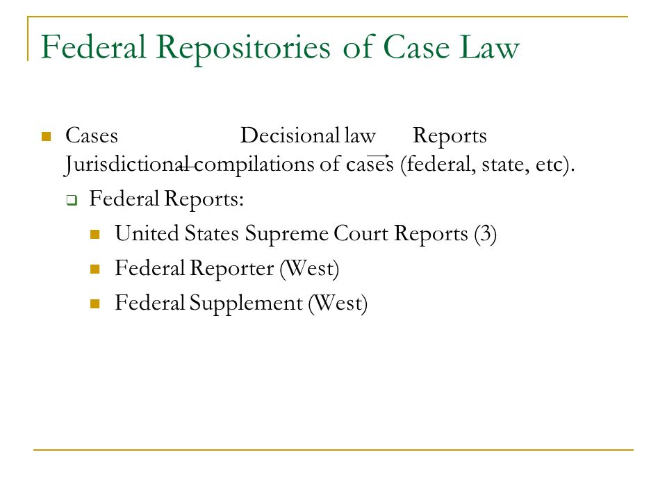 Federal Repositories of Case Law Cases Decisional law Reports Jurisdictional compilations of cases (federal, state, etc). Federal Reports: United Stat