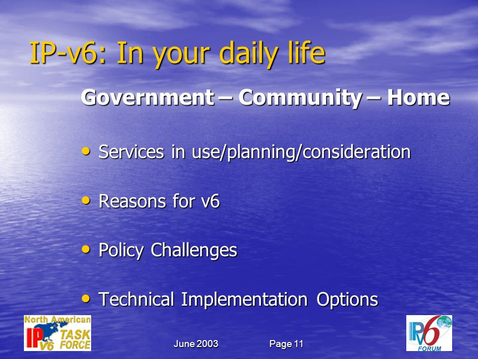 June 2003Page 11 IP-v6: In your daily life Government – Community – Home Services in use/planning/consideration Services in use/planning/consideration Reasons for v6 Reasons for v6 Policy Challenges Policy Challenges Technical Implementation Options Technical Implementation Options