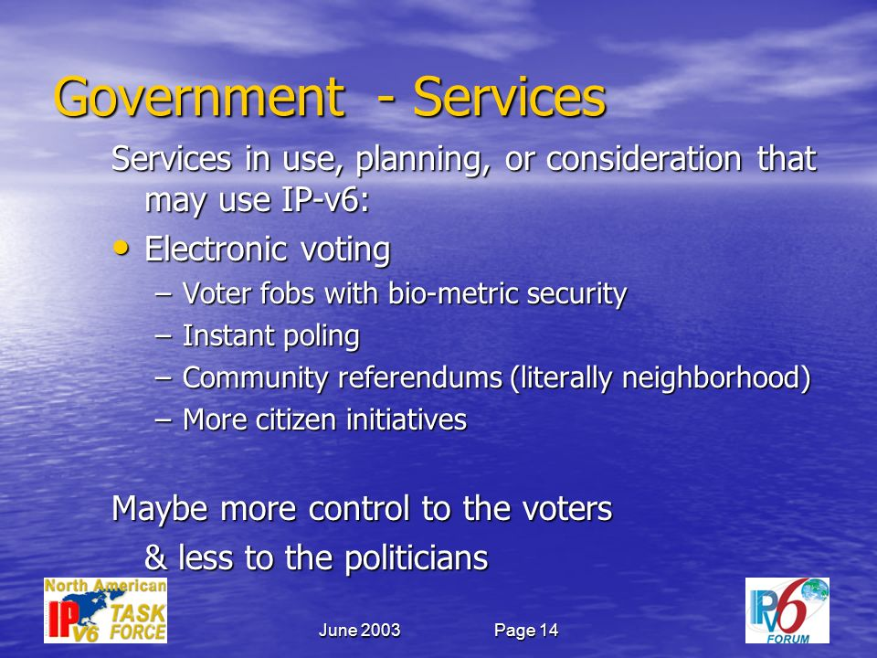 June 2003Page 14 Government - Services Services in use, planning, or consideration that may use IP-v6: Electronic voting Electronic voting –Voter fobs with bio-metric security –Instant poling –Community referendums (literally neighborhood) –More citizen initiatives Maybe more control to the voters & less to the politicians