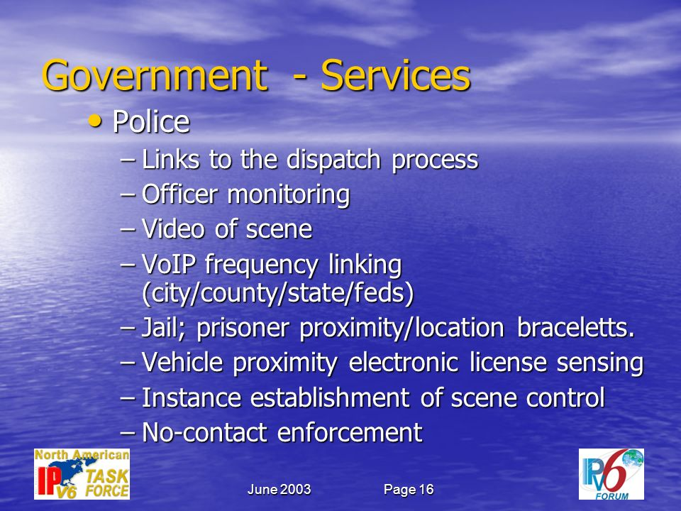 June 2003Page 16 Government - Services Police Police –Links to the dispatch process –Officer monitoring –Video of scene –VoIP frequency linking (city/county/state/feds) –Jail; prisoner proximity/location braceletts.