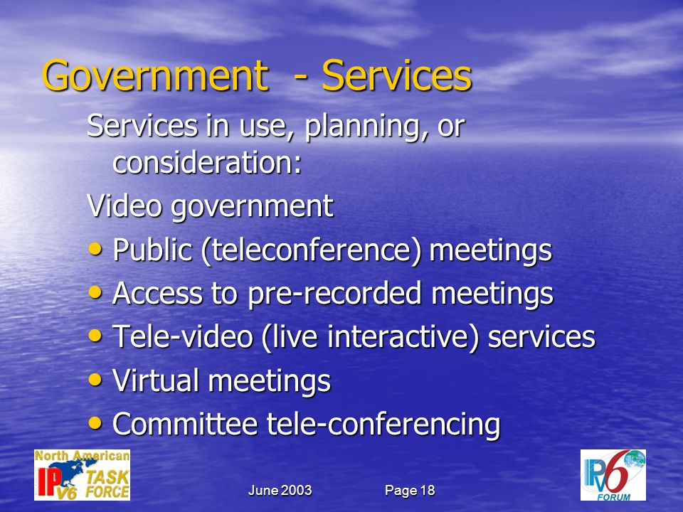 June 2003Page 18 Government - Services Services in use, planning, or consideration: Video government Public (teleconference) meetings Public (teleconference) meetings Access to pre-recorded meetings Access to pre-recorded meetings Tele-video (live interactive) services Tele-video (live interactive) services Virtual meetings Virtual meetings Committee tele-conferencing Committee tele-conferencing