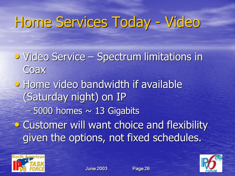 June 2003Page 26 Home Services Today- Video Video Service – Spectrum limitations in Coax Video Service – Spectrum limitations in Coax Home video bandwidth if available (Saturday night) on IP Home video bandwidth if available (Saturday night) on IP –5000 homes ~ 13 Gigabits Customer will want choice and flexibility given the options, not fixed schedules.