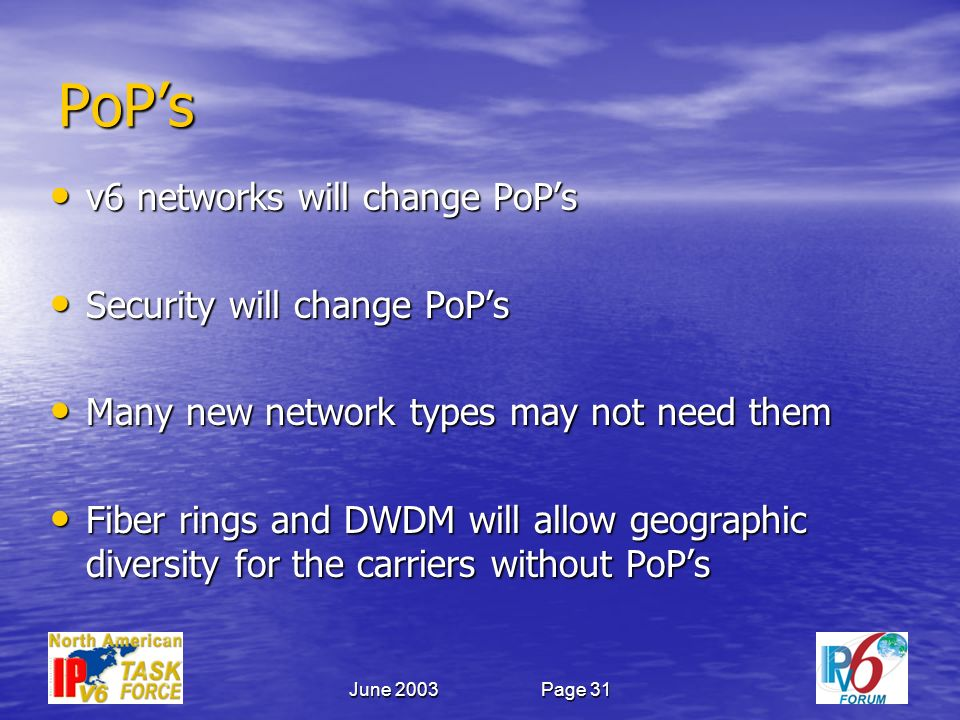 June 2003Page 31 PoPs v6 networks will change PoPs v6 networks will change PoPs Security will change PoPs Security will change PoPs Many new network types may not need them Many new network types may not need them Fiber rings and DWDM will allow geographic diversity for the carriers without PoPs Fiber rings and DWDM will allow geographic diversity for the carriers without PoPs