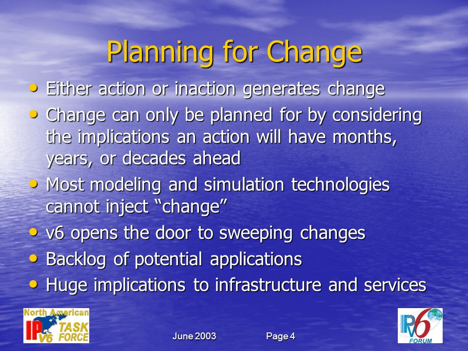 June 2003Page 4 Planning for Change Either action or inaction generates change Either action or inaction generates change Change can only be planned for by considering the implications an action will have months, years, or decades ahead Change can only be planned for by considering the implications an action will have months, years, or decades ahead Most modeling and simulation technologies cannot inject change Most modeling and simulation technologies cannot inject change v6 opens the door to sweeping changes v6 opens the door to sweeping changes Backlog of potential applications Backlog of potential applications Huge implications to infrastructure and services Huge implications to infrastructure and services