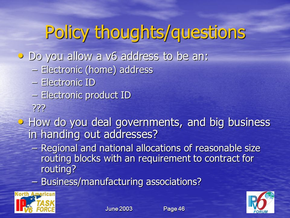 June 2003Page 46 Policy thoughts/questions Do you allow a v6 address to be an: Do you allow a v6 address to be an: –Electronic (home) address –Electronic ID –Electronic product ID .