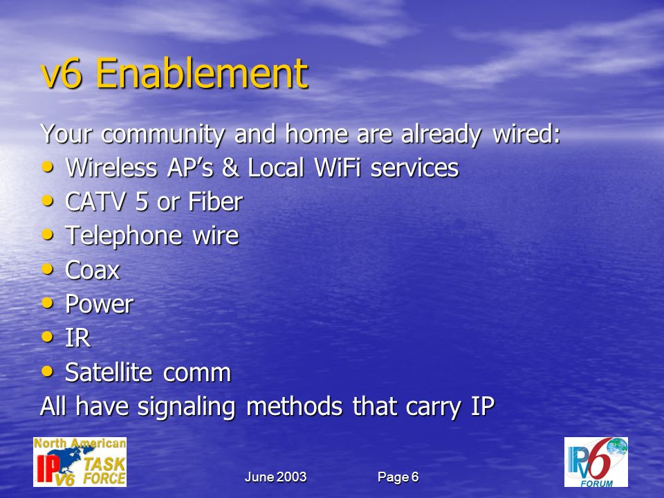 June 2003Page 6 v6 Enablement Your community and home are already wired: Wireless APs & Local WiFi services Wireless APs & Local WiFi services CATV 5 or Fiber CATV 5 or Fiber Telephone wire Telephone wire Coax Coax Power Power IR IR Satellite comm Satellite comm All have signaling methods that carry IP