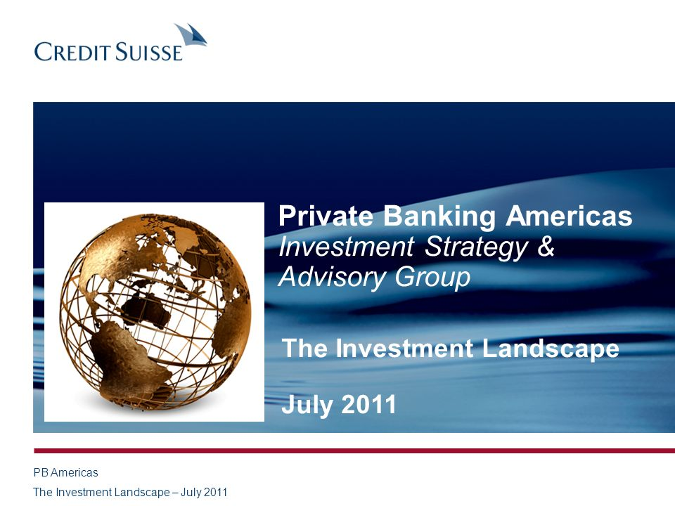 PB Americas The Investment Landscape – July 2011 Private Banking Americas Investment Strategy & Advisory Group The Investment Landscape July 2011