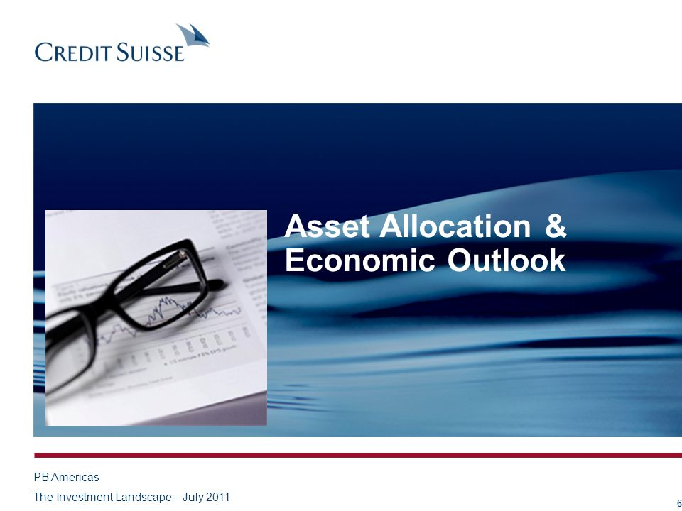 PB Americas The Investment Landscape – July 2011 Asset Allocation & Economic Outlook 6