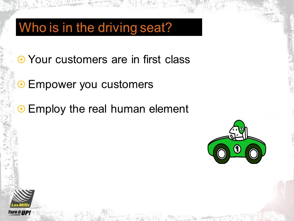 Who is in the driving seat? Your customers are in first class Empower you customers Employ the real human element