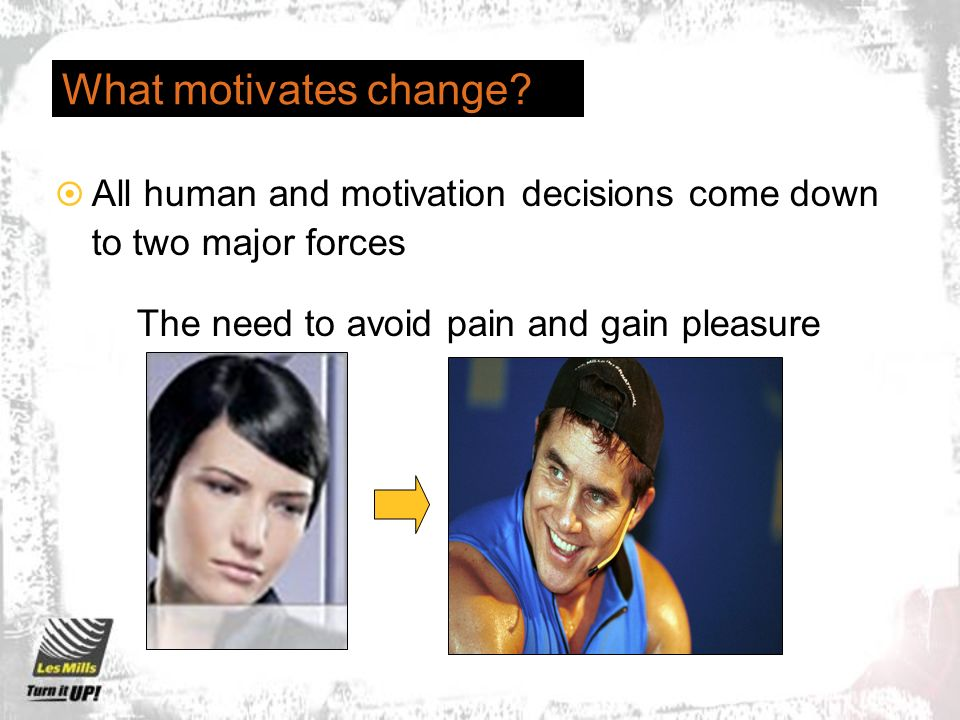 What motivates change? All human and motivation decisions come down to two major forces The need to avoid pain and gain pleasure