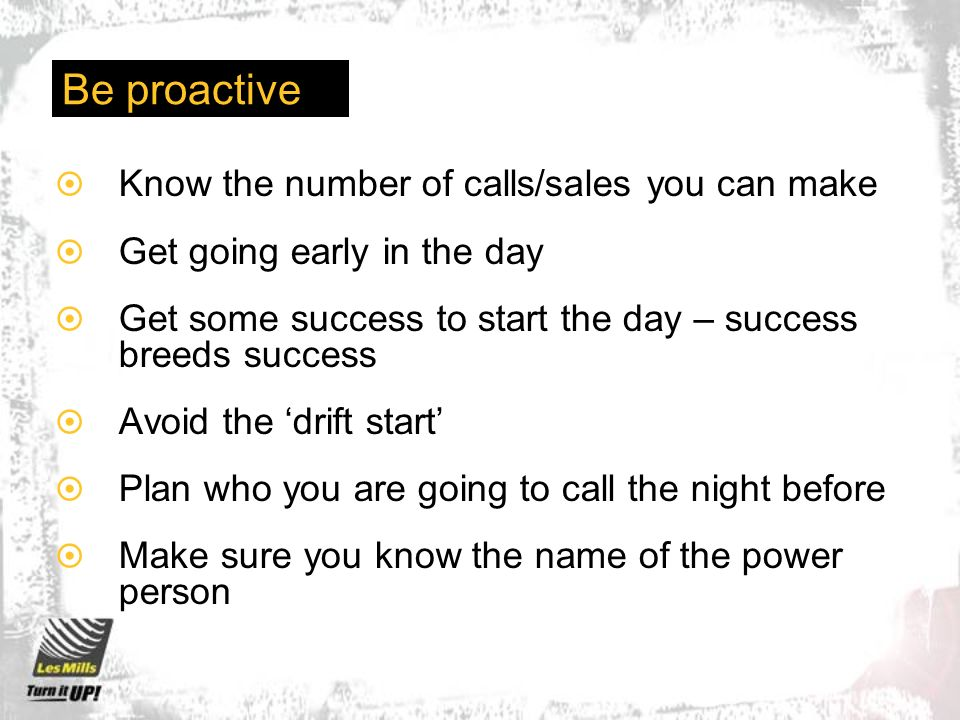 Be proactive Know the number of calls/sales you can make Get going early in the day Get some success to start the day – success breeds success Avoid t