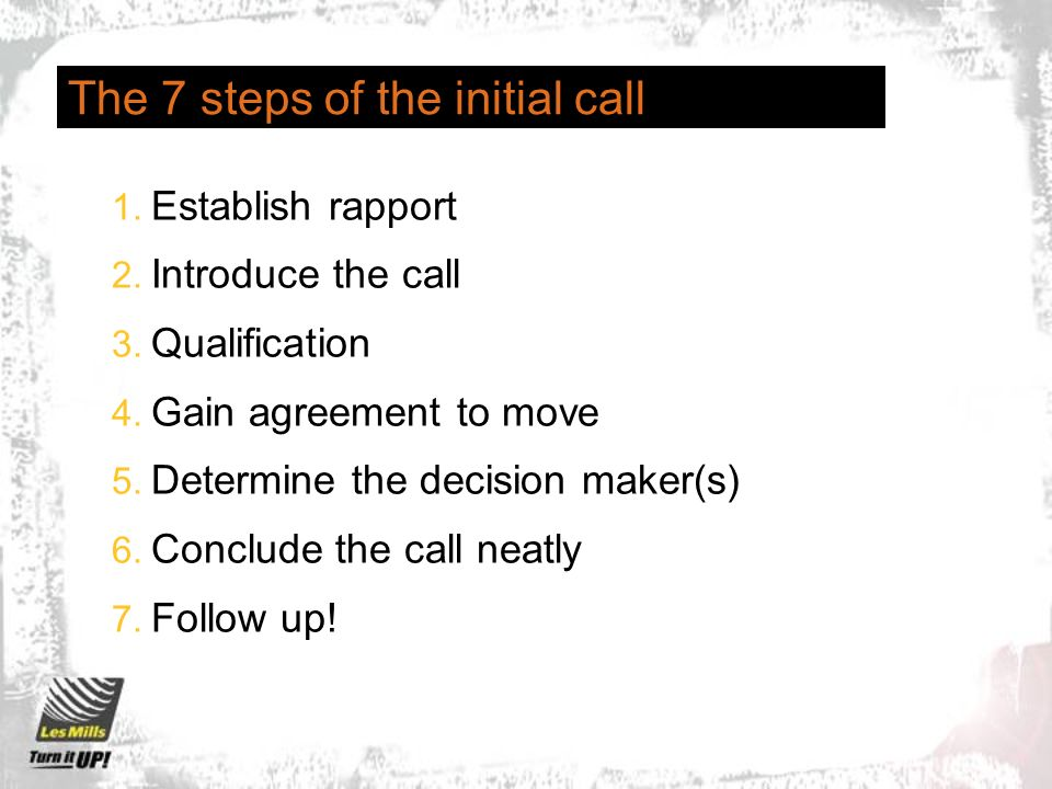 The 7 steps of the initial call 1. Establish rapport 2. Introduce the call 3. Qualification 4. Gain agreement to move 5. Determine the decision maker(