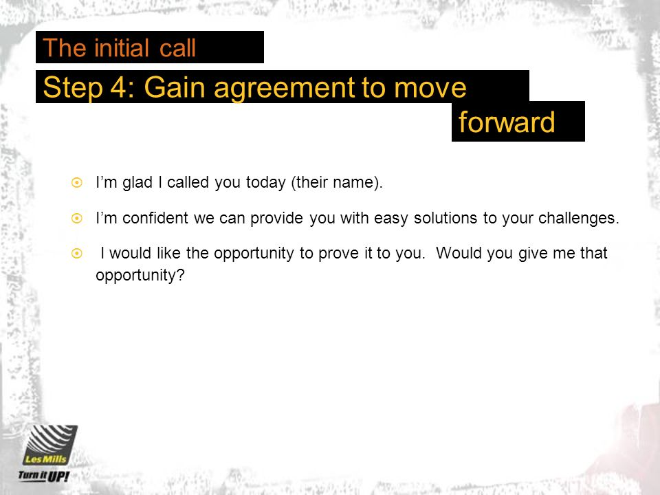 Step 4: Gain agreement to move Im glad I called you today (their name).