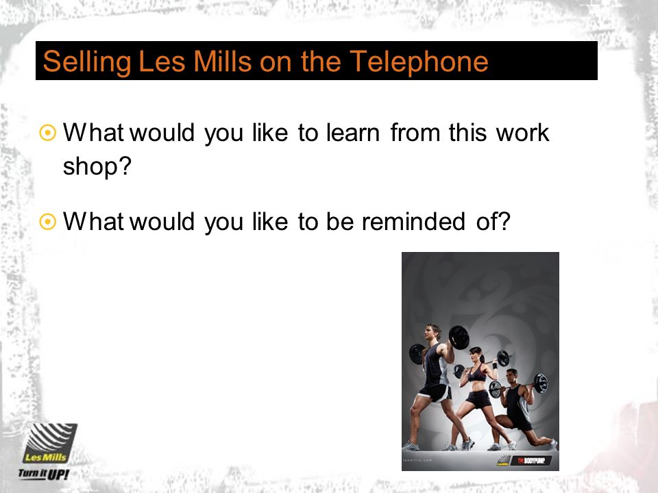 Selling Les Mills on the Telephone What would you like to learn from this work shop.