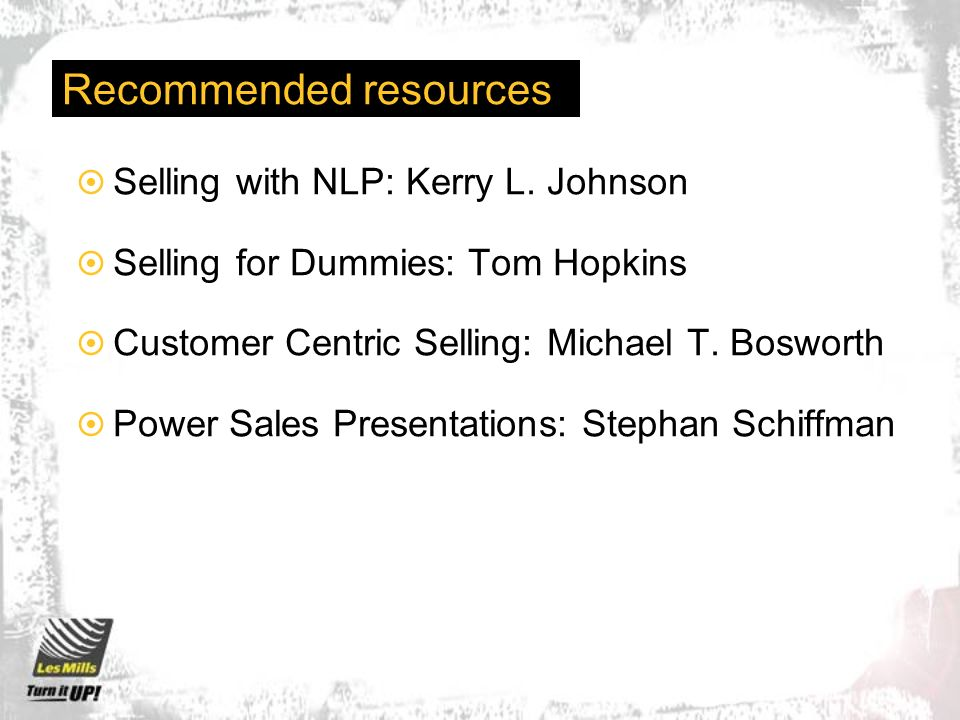 Recommended resources Selling with NLP: Kerry L. Johnson Selling for Dummies: Tom Hopkins Customer Centric Selling: Michael T. Bosworth Power Sales Pr
