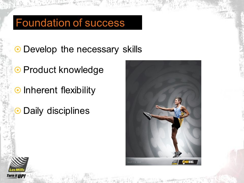 Foundation of success Develop the necessary skills Product knowledge Inherent flexibility Daily disciplines
