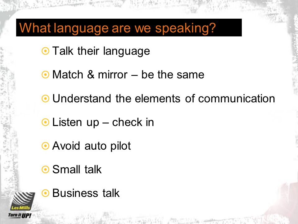 What language are we speaking? Talk their language Match & mirror – be the same Understand the elements of communication Listen up – check in Avoid au